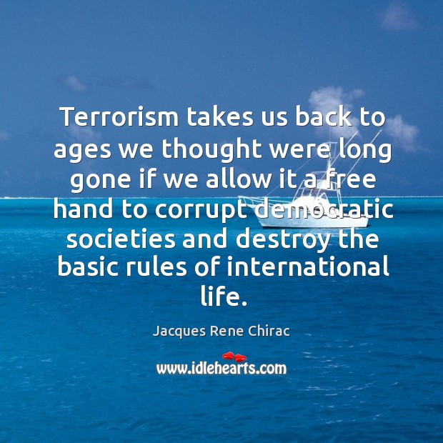 Terrorism takes us back to ages we thought were long gone if we allow it a free hand Jacques Rene Chirac Picture Quote