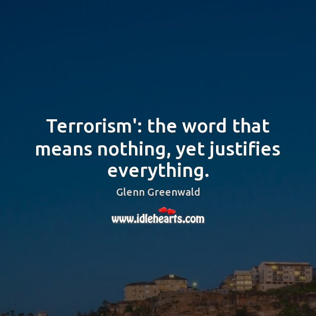 Terrorism': the word that means nothing, yet justifies everything. Glenn Greenwald Picture Quote