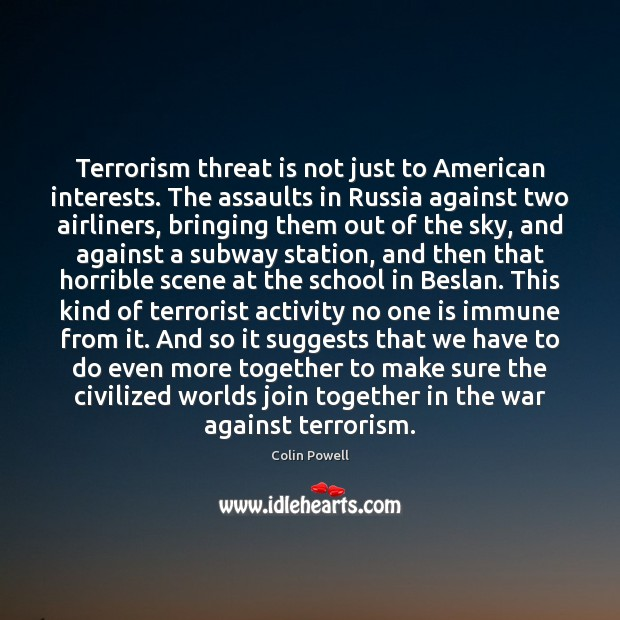 Terrorism threat is not just to American interests. The assaults in Russia Colin Powell Picture Quote