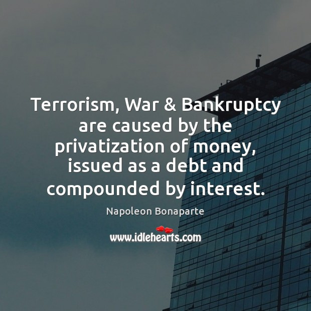 Terrorism, War & Bankruptcy are caused by the privatization of money, issued as Image