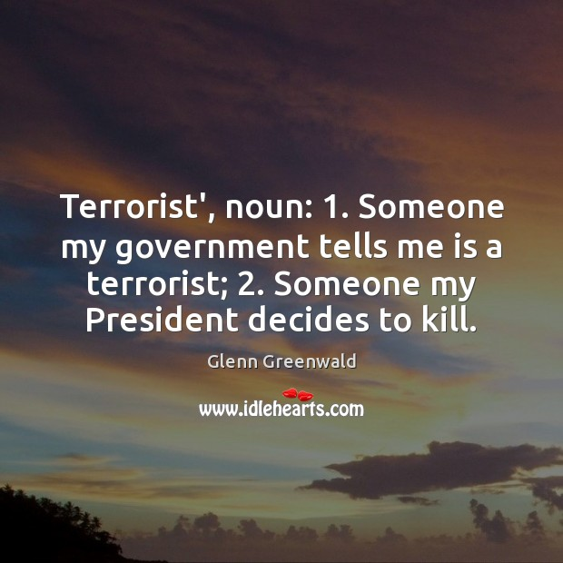 Terrorist', noun: 1. Someone my government tells me is a terrorist; 2. Someone my Glenn Greenwald Picture Quote