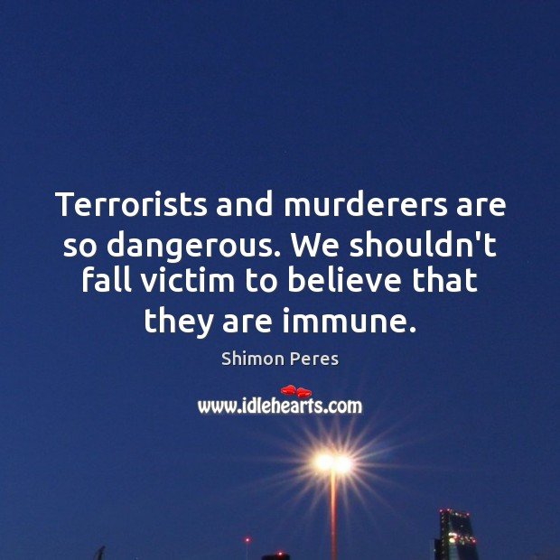 Terrorists and murderers are so dangerous. We shouldn't fall victim to believe Shimon Peres Picture Quote