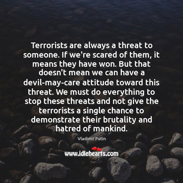 Terrorists are always a threat to someone. If we're scared of them, Vladimir Putin Picture Quote