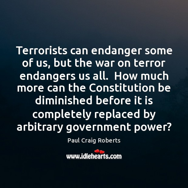 Terrorists can endanger some of us, but the war on terror endangers Paul Craig Roberts Picture Quote