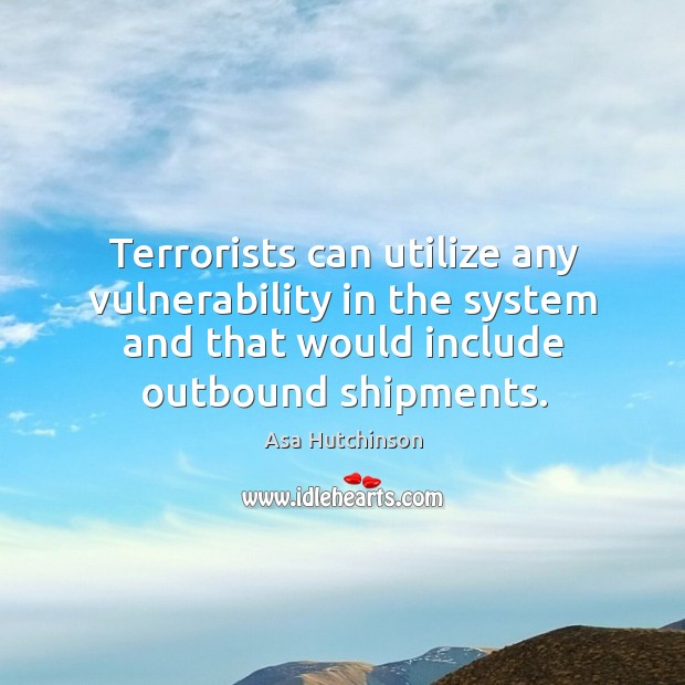 Terrorists can utilize any vulnerability in the system and that would include outbound shipments. Image