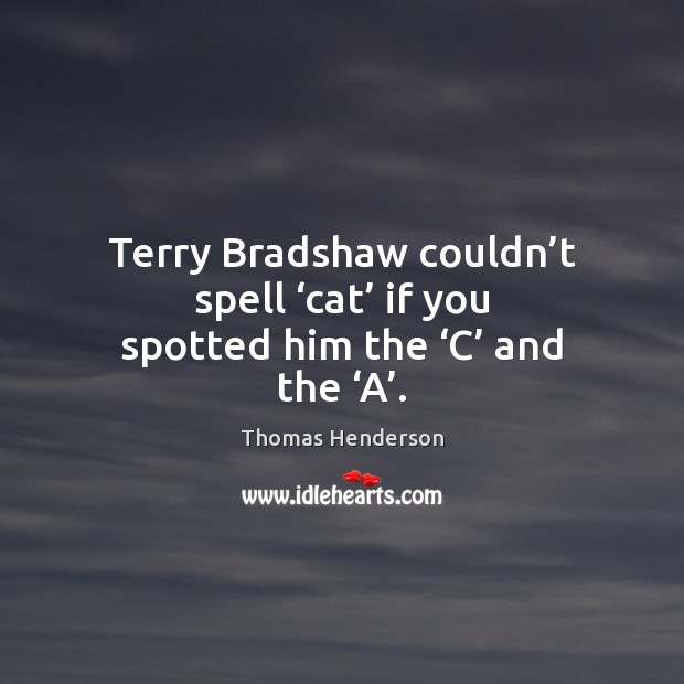 Image, Terry Bradshaw couldn't spell 'cat' if you spotted him the 'C' and the 'A'.