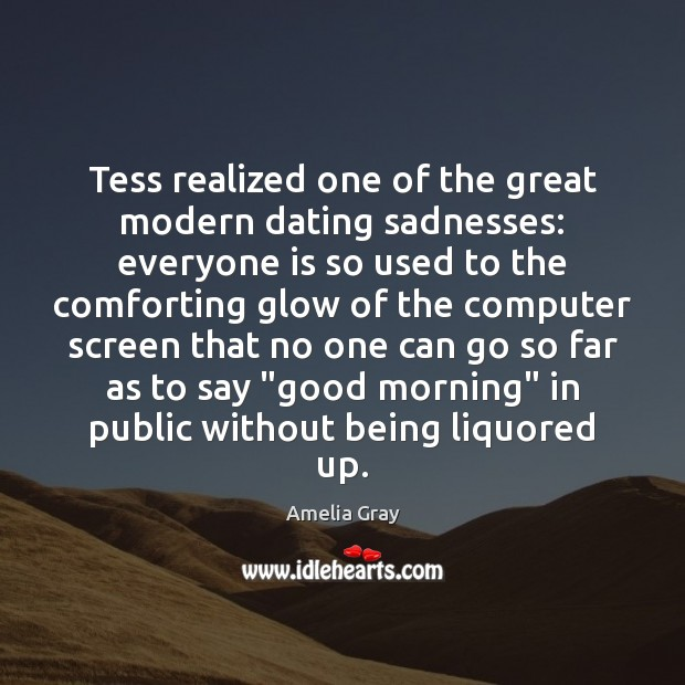 Image, Tess realized one of the great modern dating sadnesses: everyone is so