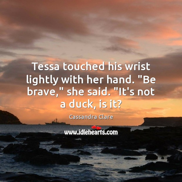 "Tessa touched his wrist lightly with her hand. ""Be brave,"" she said. "" Cassandra Clare Picture Quote"
