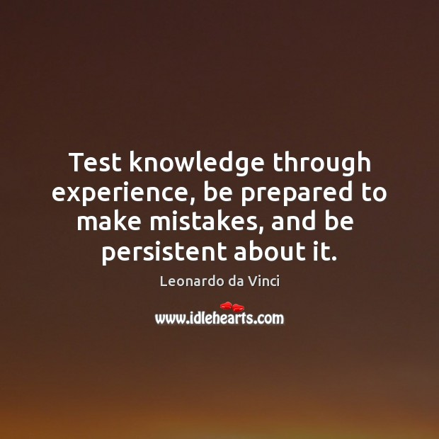 Test knowledge through experience, be prepared to make mistakes, and be  persistent Leonardo da Vinci Picture Quote