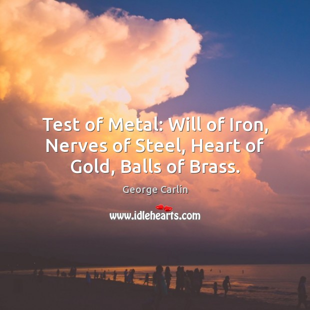 Test of Metal: Will of Iron, Nerves of Steel, Heart of Gold, Balls of Brass. George Carlin Picture Quote
