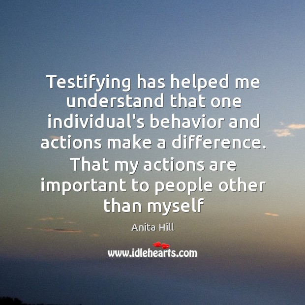 Testifying has helped me understand that one individual's behavior and actions make Image