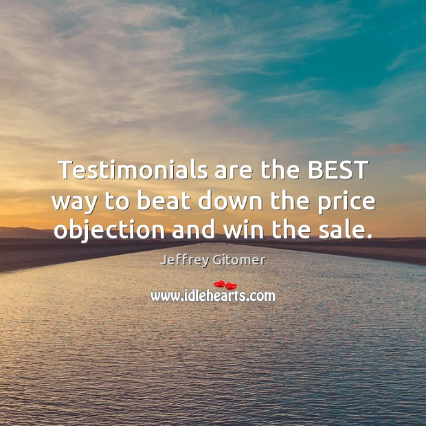 Testimonials are the BEST way to beat down the price objection and win the sale. Jeffrey Gitomer Picture Quote