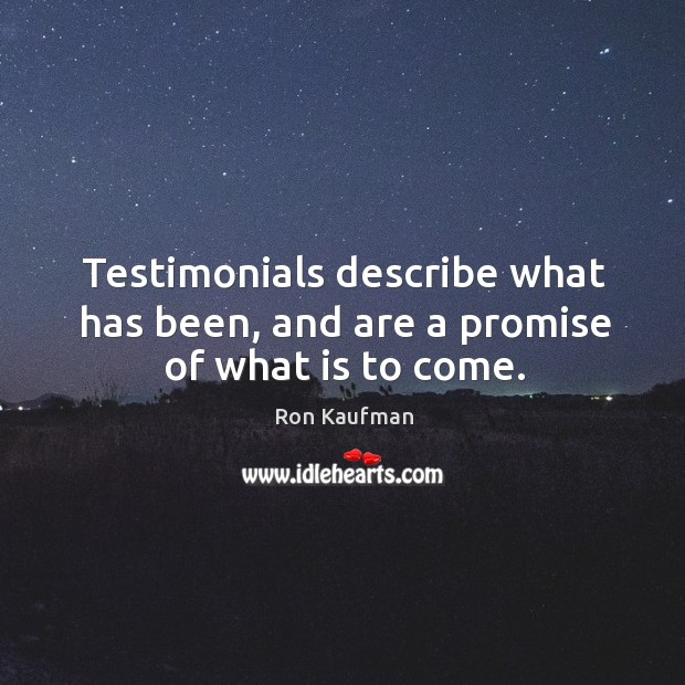 Testimonials describe what has been, and are a promise of what is to come. Image