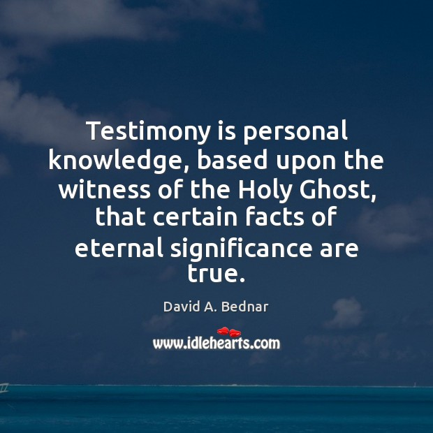 Testimony is personal knowledge, based upon the witness of the Holy Ghost, David A. Bednar Picture Quote