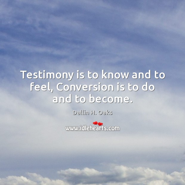 Testimony is to know and to feel, Conversion is to do and to become. Dallin H. Oaks Picture Quote