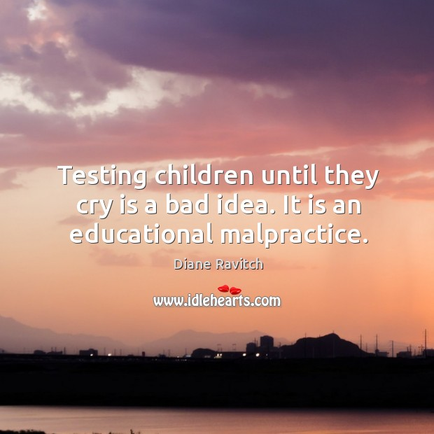 Testing children until they cry is a bad idea. It is an educational malpractice. Image