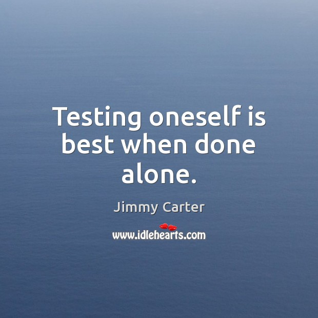 Testing oneself is best when done alone. Jimmy Carter Picture Quote