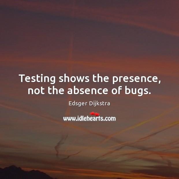 Testing shows the presence, not the absence of bugs. Edsger Dijkstra Picture Quote