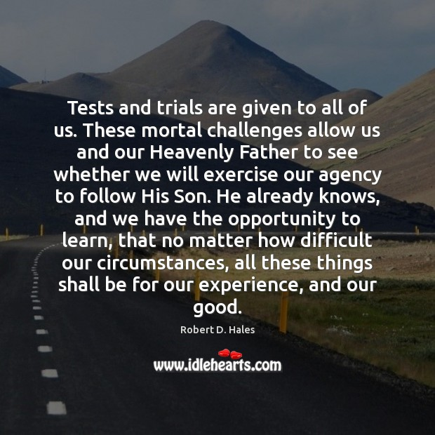 Tests and trials are given to all of us. These mortal challenges Image