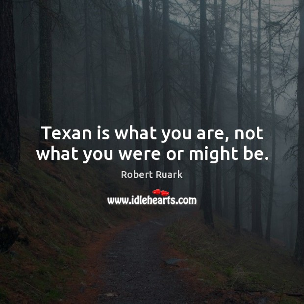 Image, Texan is what you are, not what you were or might be.