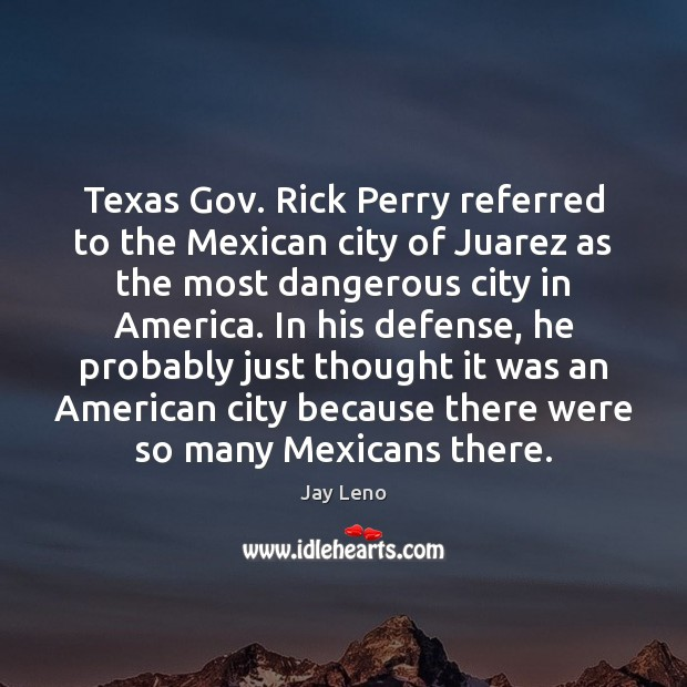 Texas Gov. Rick Perry referred to the Mexican city of Juarez as Jay Leno Picture Quote
