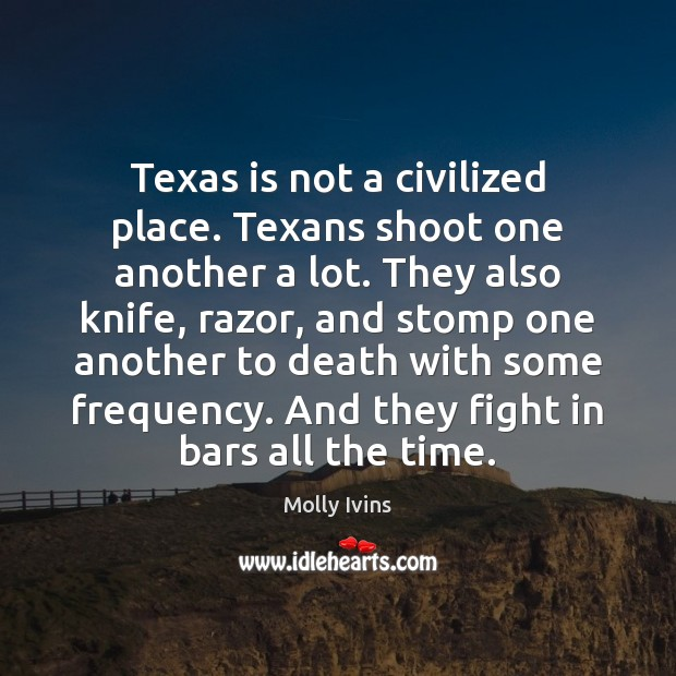 Texas is not a civilized place. Texans shoot one another a lot. Molly Ivins Picture Quote