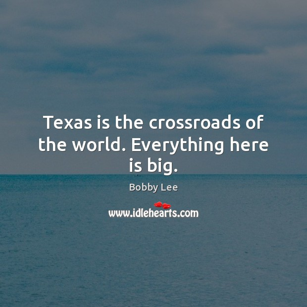 Texas is the crossroads of the world. Everything here is big. Image