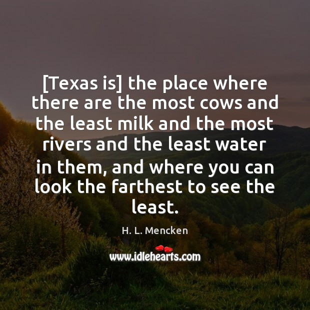 [Texas is] the place where there are the most cows and the H. L. Mencken Picture Quote