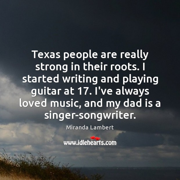 Texas people are really strong in their roots. I started writing and Dad Quotes Image