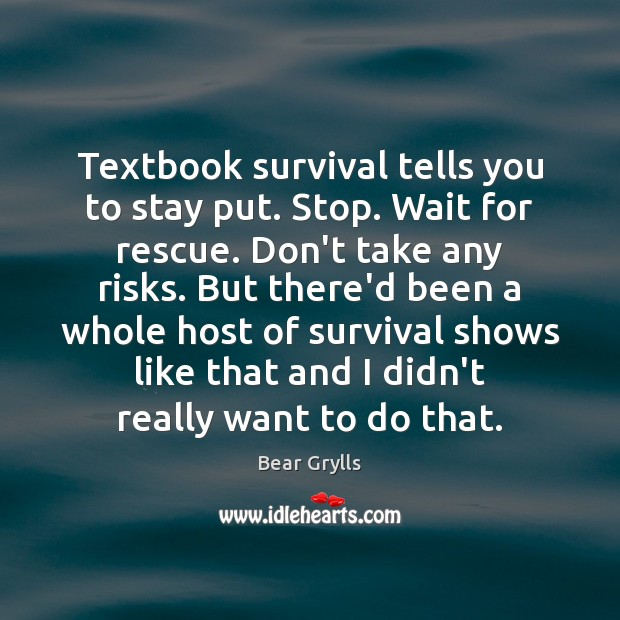 Textbook survival tells you to stay put. Stop. Wait for rescue. Don't Bear Grylls Picture Quote