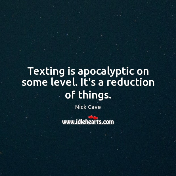 Texting is apocalyptic on some level. It's a reduction of things. Nick Cave Picture Quote