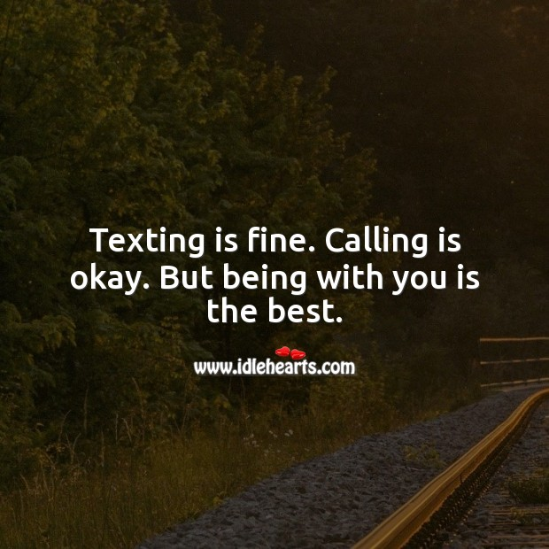 Texting is fine. Calling is okay. But being with you is the best. Being In Love Quotes Image