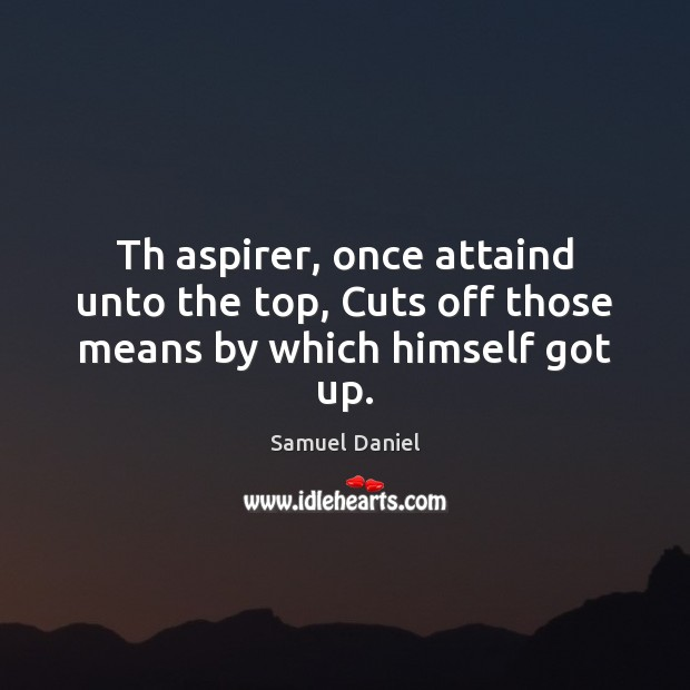 Th aspirer, once attaind unto the top, Cuts off those means by which himself got up. Image