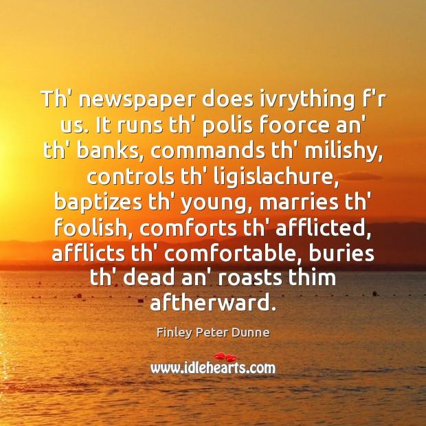 Image, Th' newspaper does ivrything f'r us. It runs th' polis foorce an'