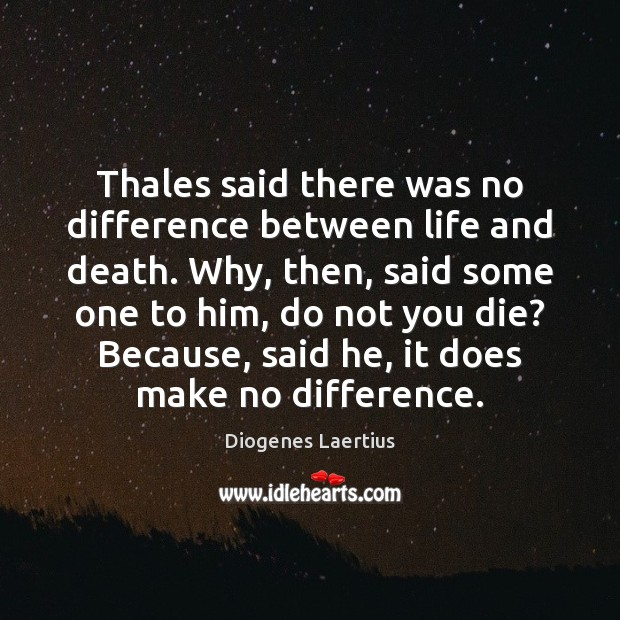 Image, Thales said there was no difference between life and death. Why, then,