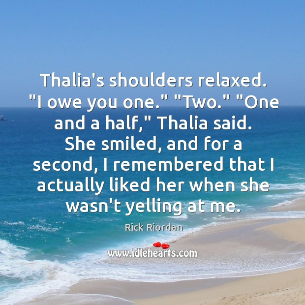 """Thalia's shoulders relaxed. """"I owe you one."""" """"Two."""" """"One and a half,"""" Rick Riordan Picture Quote"""