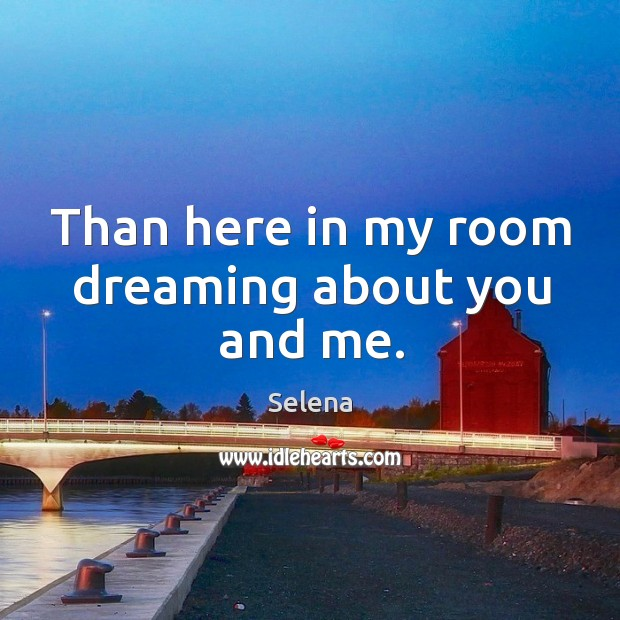 Than here in my room dreaming about you and me. Image