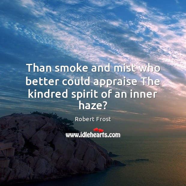 Image, Than smoke and mist who better could appraise The kindred spirit of an inner haze?