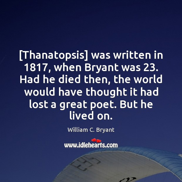 [Thanatopsis] was written in 1817, when Bryant was 23. Had he died then, the Image