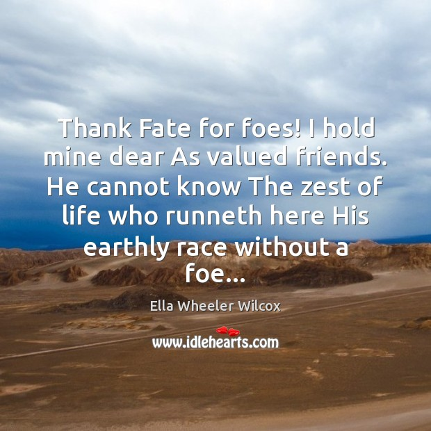 Thank Fate for foes! I hold mine dear As valued friends. He Ella Wheeler Wilcox Picture Quote