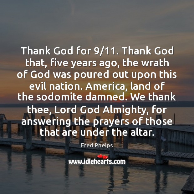 Thank God for 9/11. Thank God that, five years ago, the wrath of Fred Phelps Picture Quote