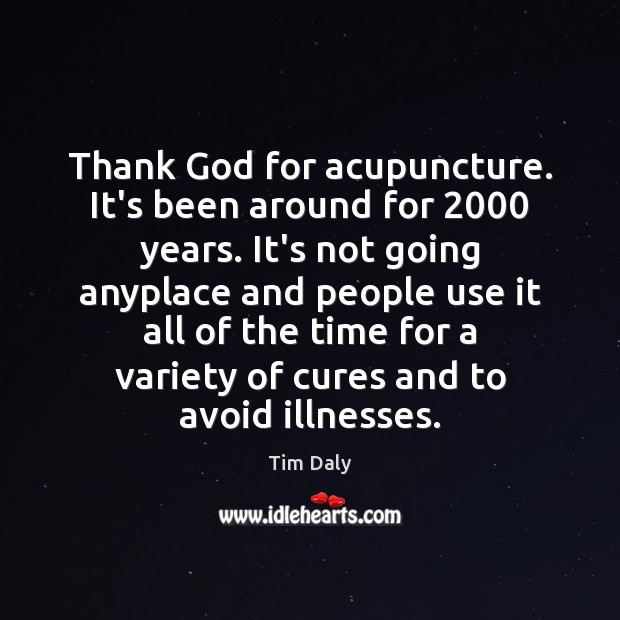 Thank God for acupuncture. It's been around for 2000 years. It's not going Image