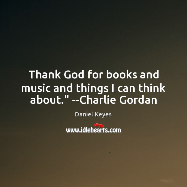 """Thank God for books and music and things I can think about."""" –Charlie Gordan Daniel Keyes Picture Quote"""