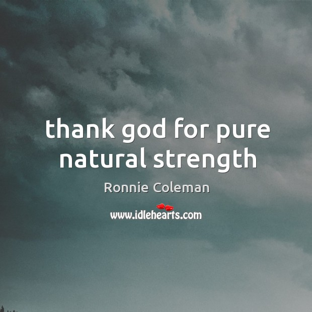 Thank God for pure natural strength Ronnie Coleman Picture Quote