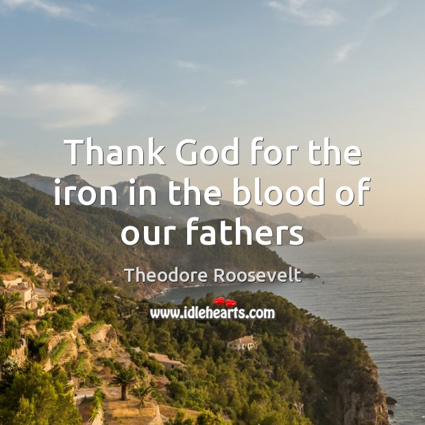 Image, Thank God for the iron in the blood of our fathers