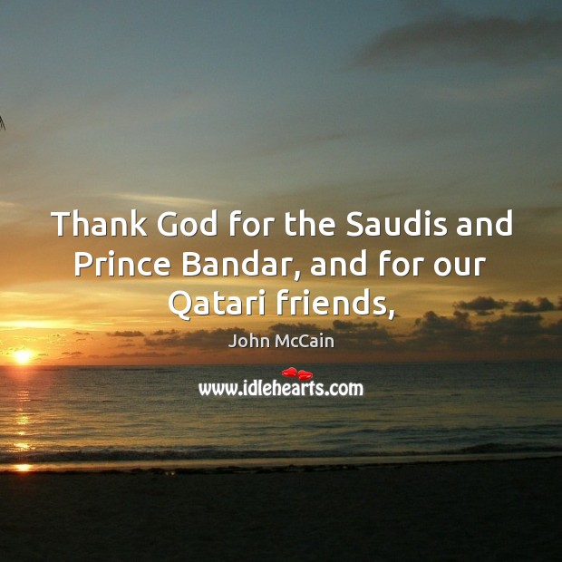 Image, Thank God for the Saudis and Prince Bandar, and for our Qatari friends,