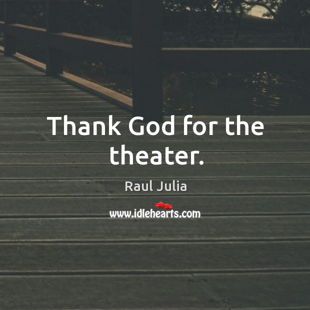 Thank God for the theater. Raul Julia Picture Quote
