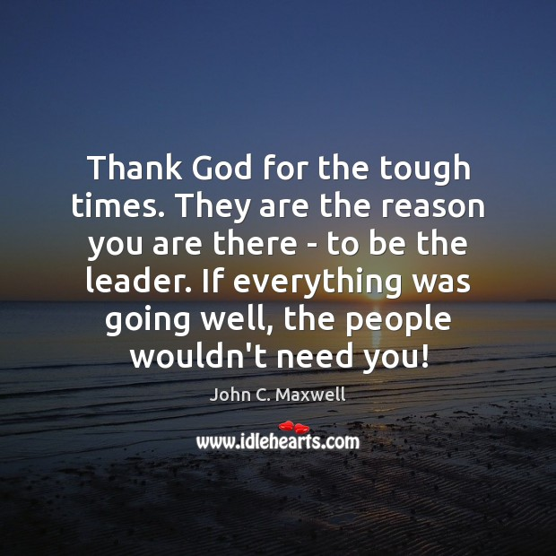 Thank God for the tough times. They are the reason you are Image
