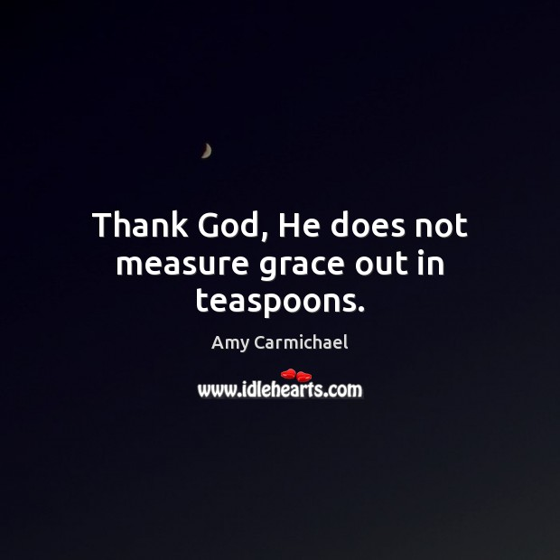 Image, Thank God, He does not measure grace out in teaspoons.