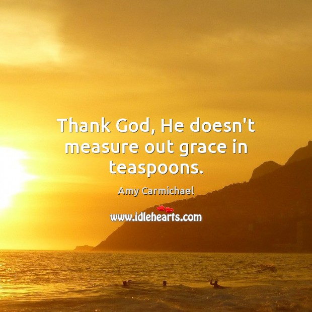 Image, Thank God, He doesn't measure out grace in teaspoons.